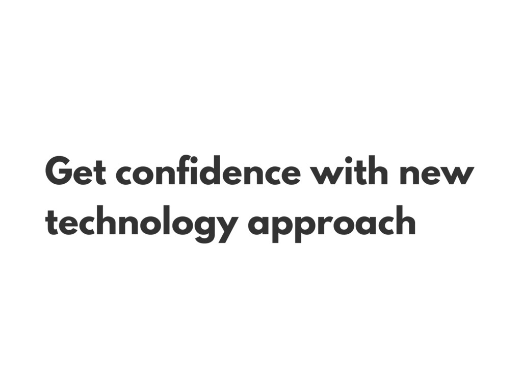 Get confidence with new technology approach