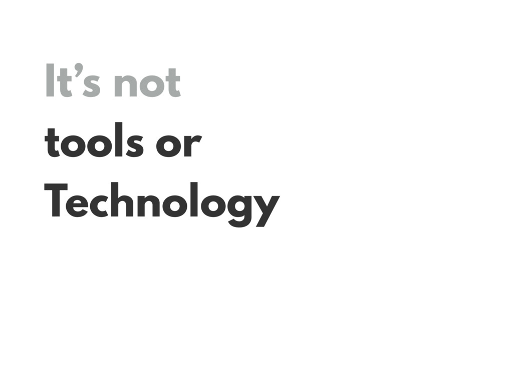 It's not tools or Technology