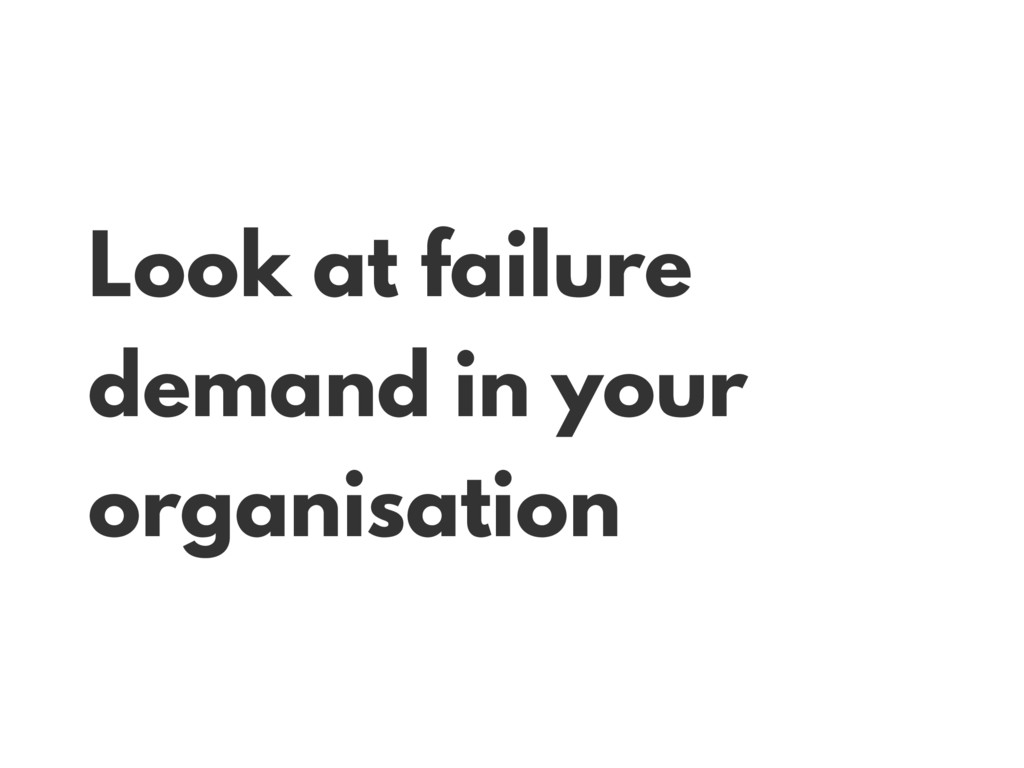 Look at failure demand in your organisation
