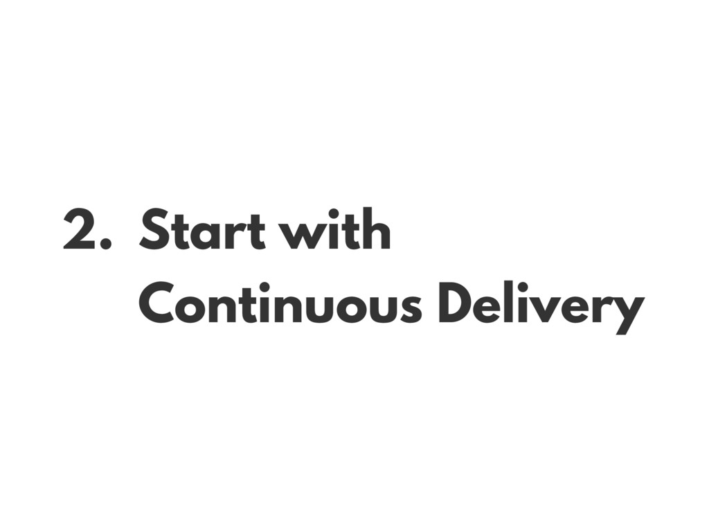 2. Start with Continuous Delivery