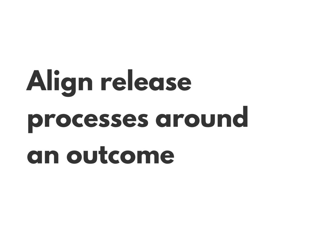 Align release processes around an outcome