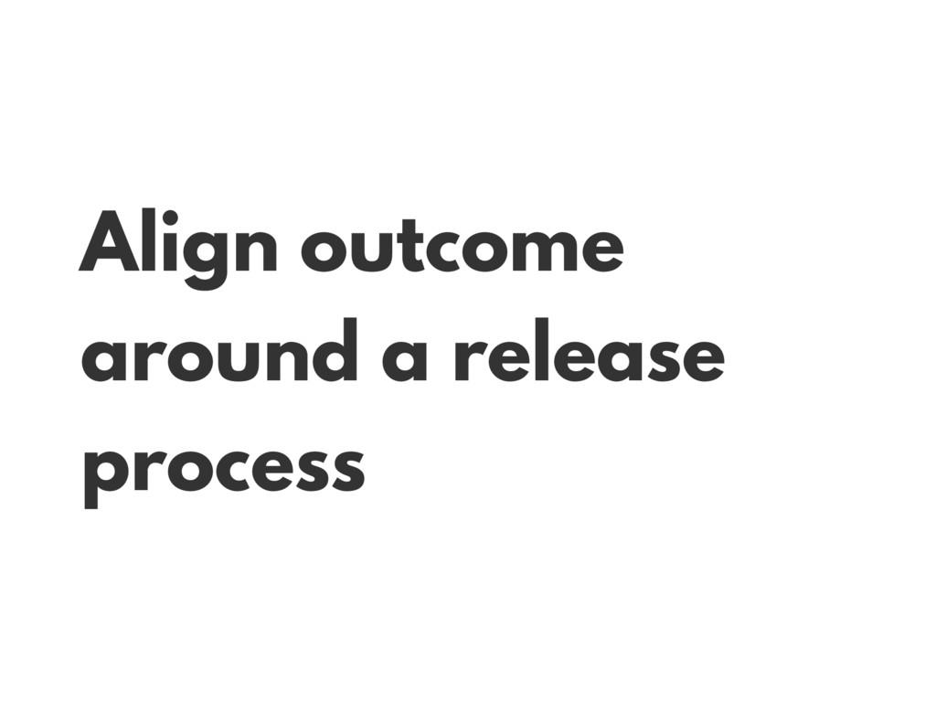 Align outcome around a release process