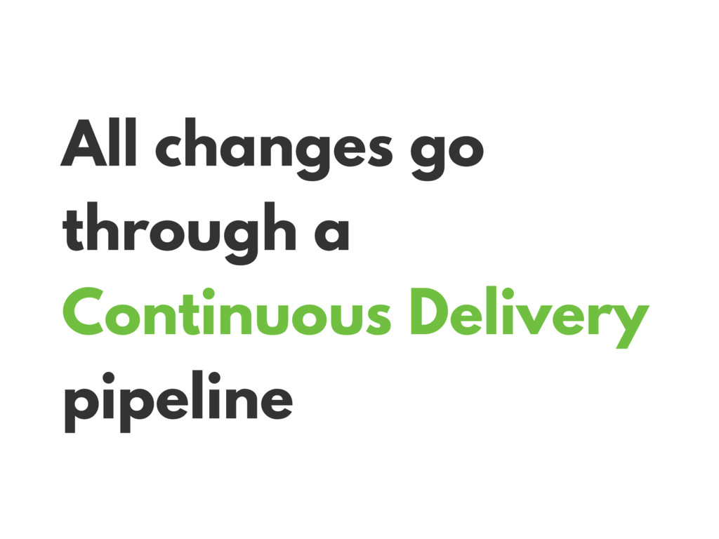 All changes go through a Continuous Delivery pi...