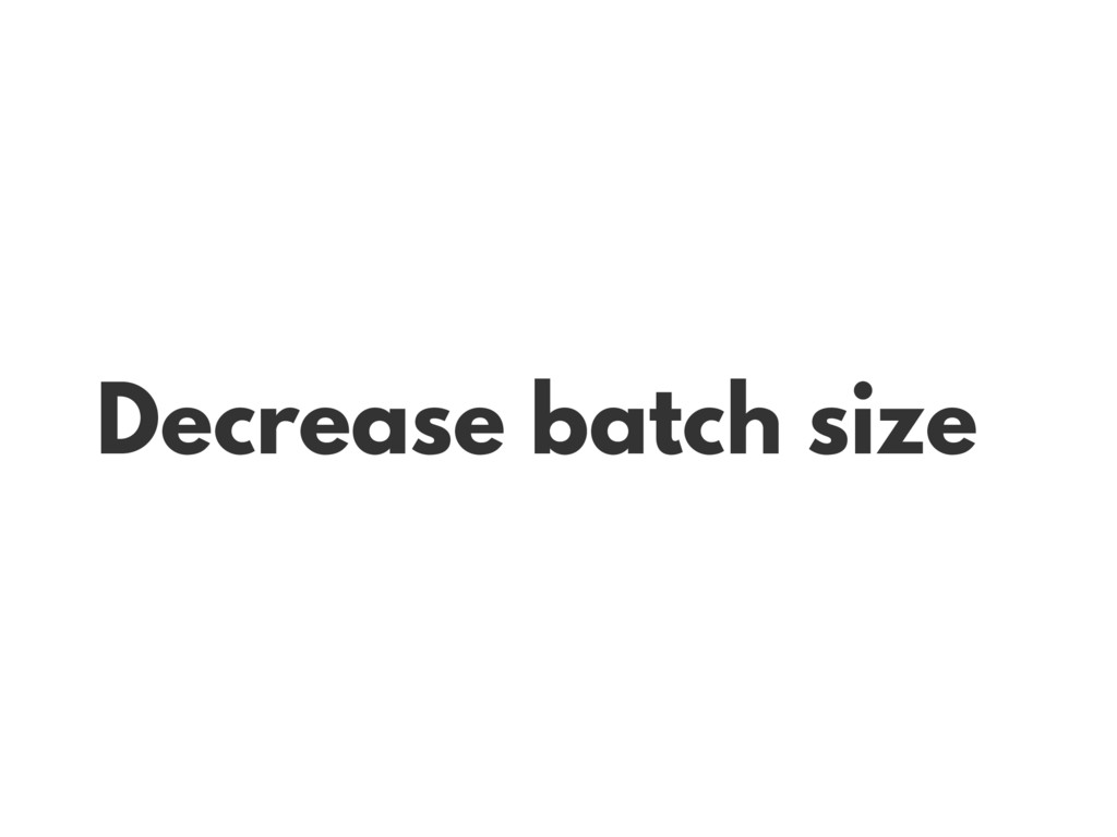 Decrease batch size