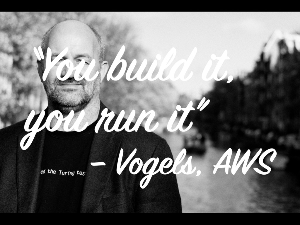 """You build it, you run it"" – Vogels, AWS"