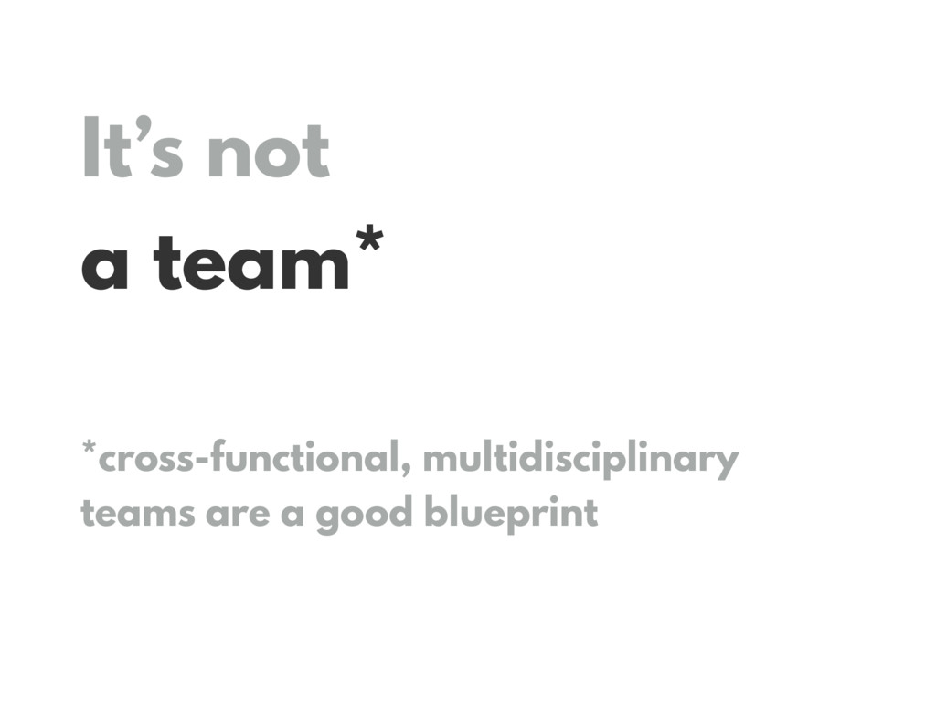 It's not a team* *cross-functional, multidiscip...