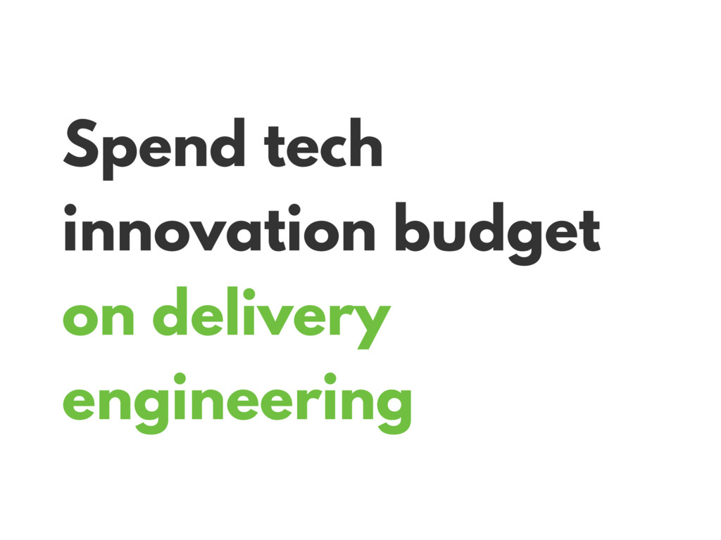 Spend tech innovation budget on delivery engine...