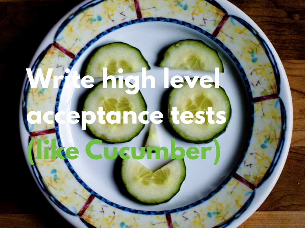 Write high level acceptance tests (like Cucumbe...