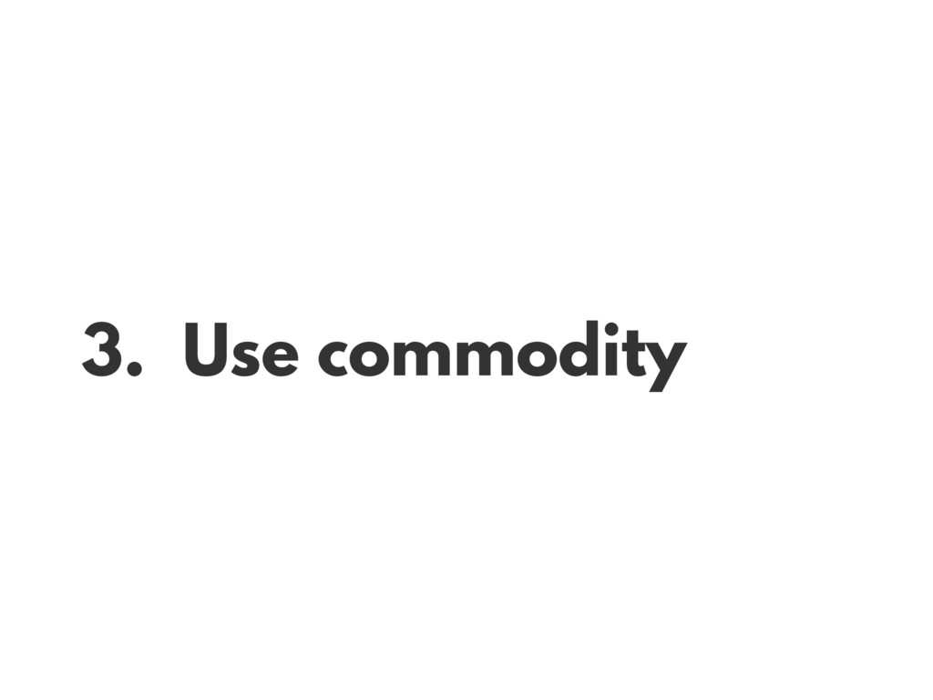 3. Use commodity