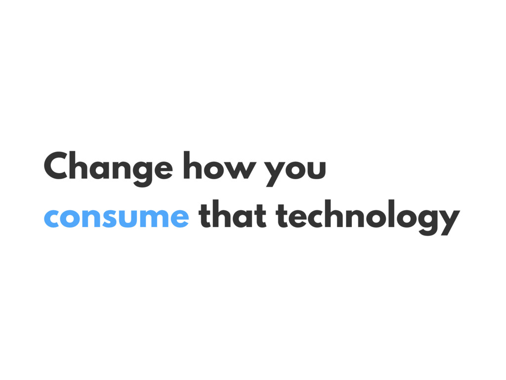 Change how you consume that technology