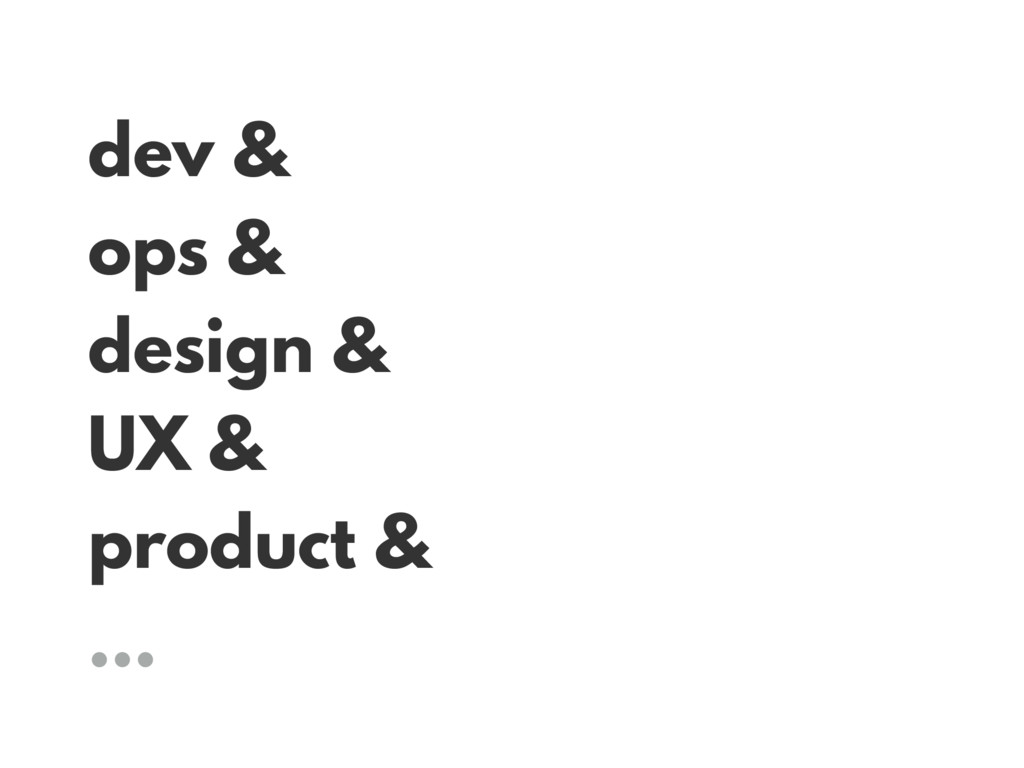 dev & ops & design & UX & product & …