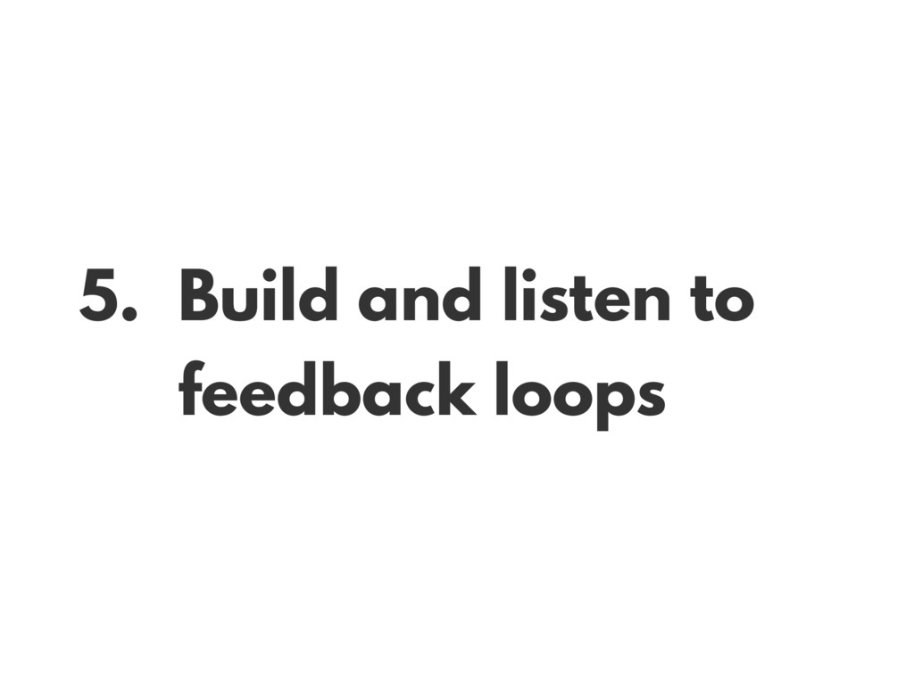 5. Build and listen to feedback loops