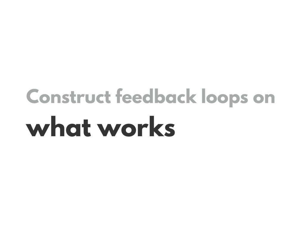 Construct feedback loops on what works