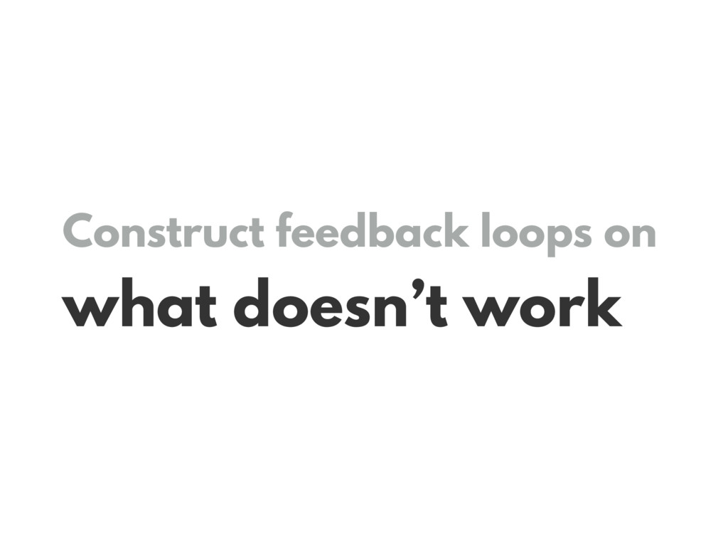 Construct feedback loops on what doesn't work