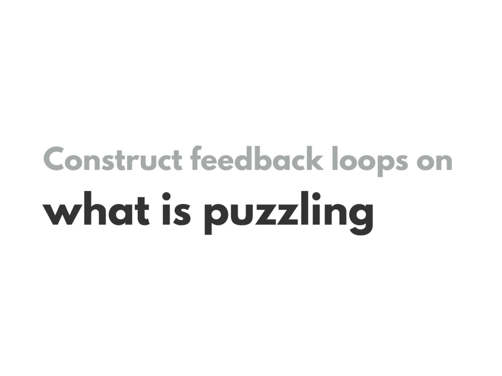 Construct feedback loops on what is puzzling