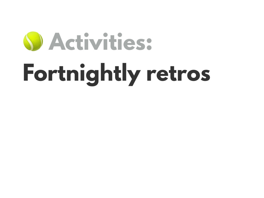 Activities: Fortnightly retros