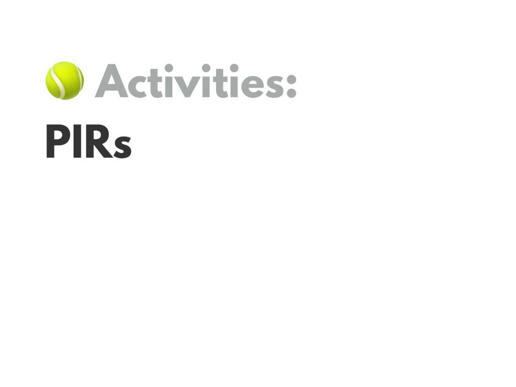 Activities: PIRs