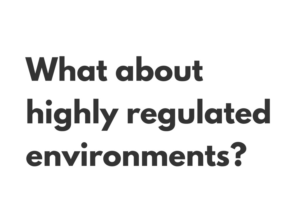 What about highly regulated environments?
