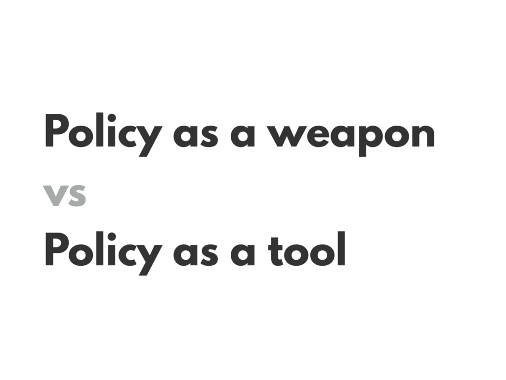 Policy as a weapon vs Policy as a tool
