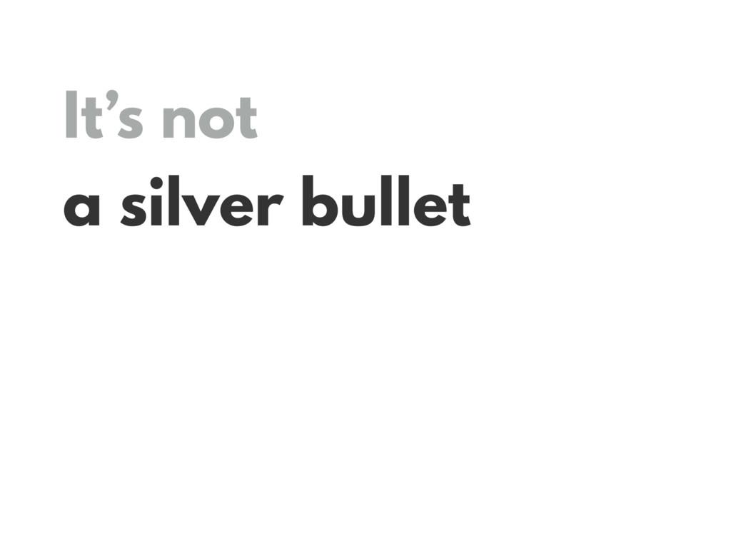 It's not a silver bullet