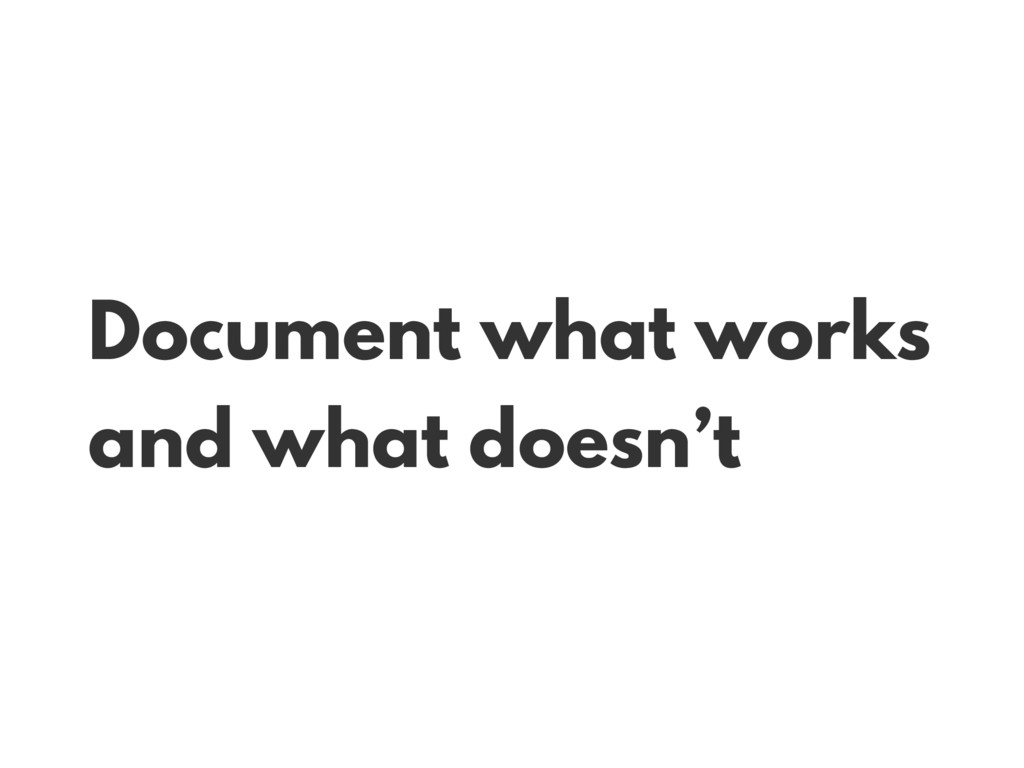 Document what works and what doesn't