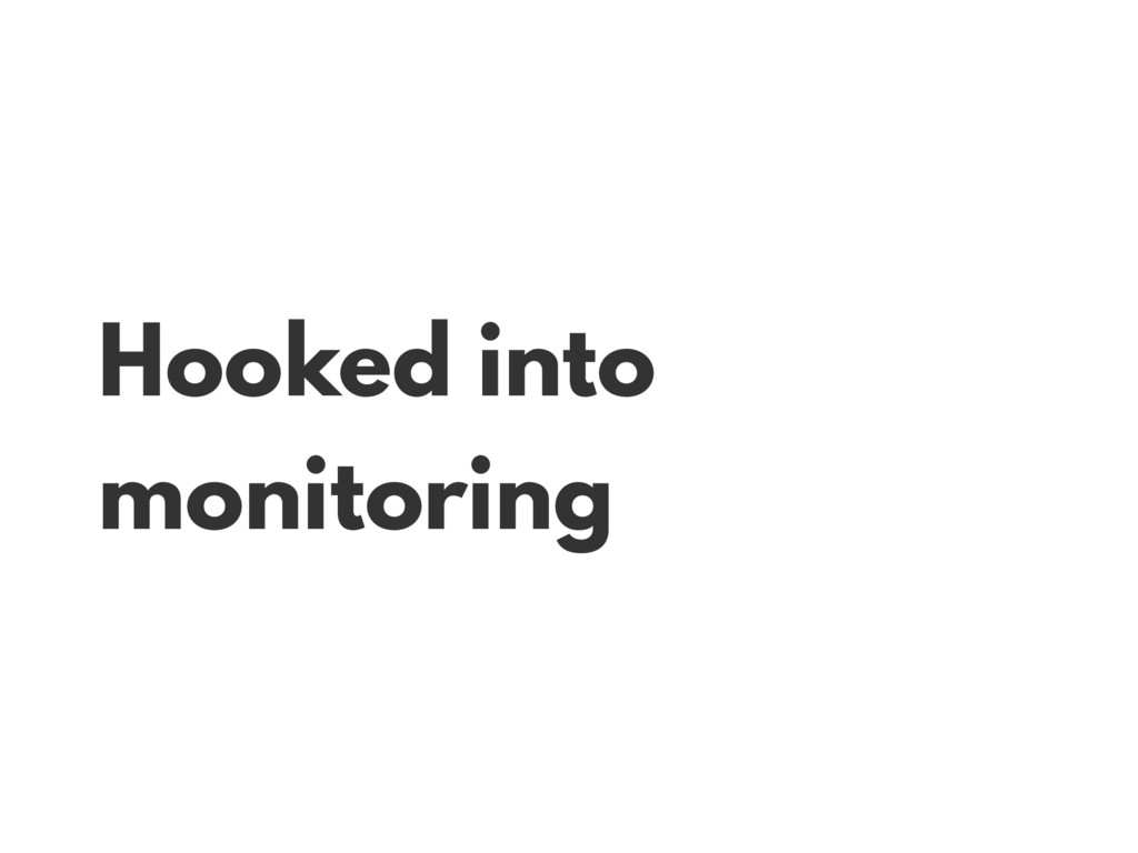 Hooked into monitoring