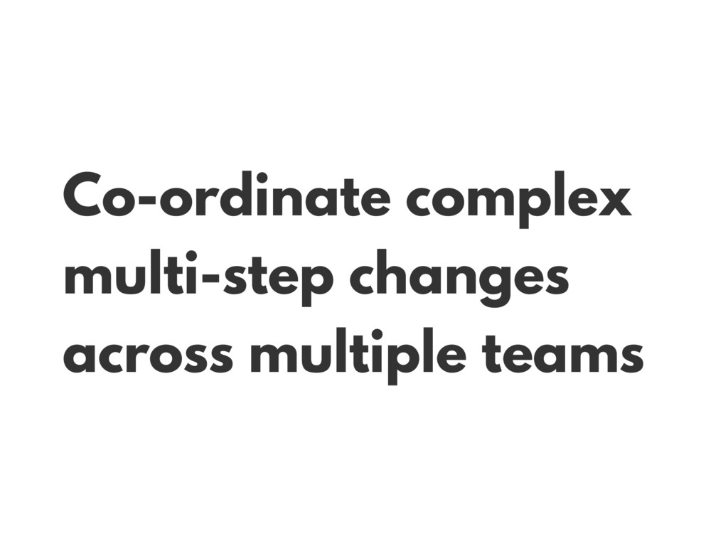 Co-ordinate complex multi-step changes across m...