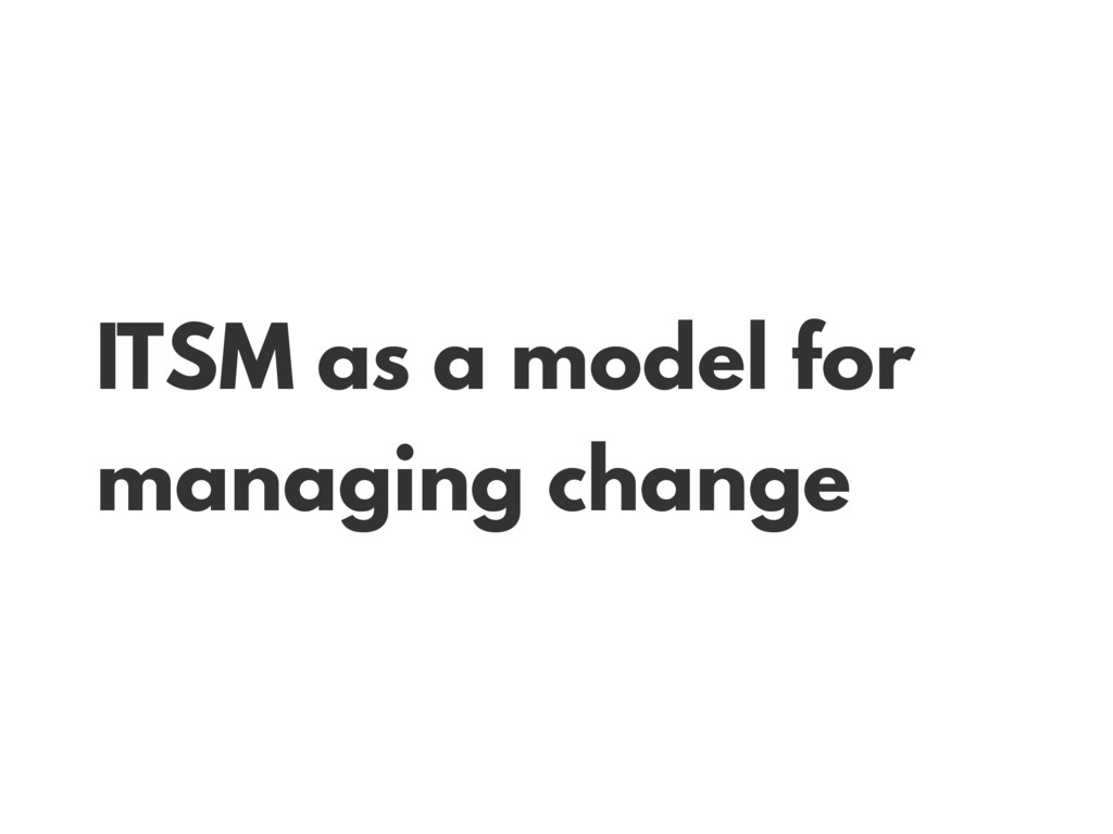 ITSM as a model for managing change