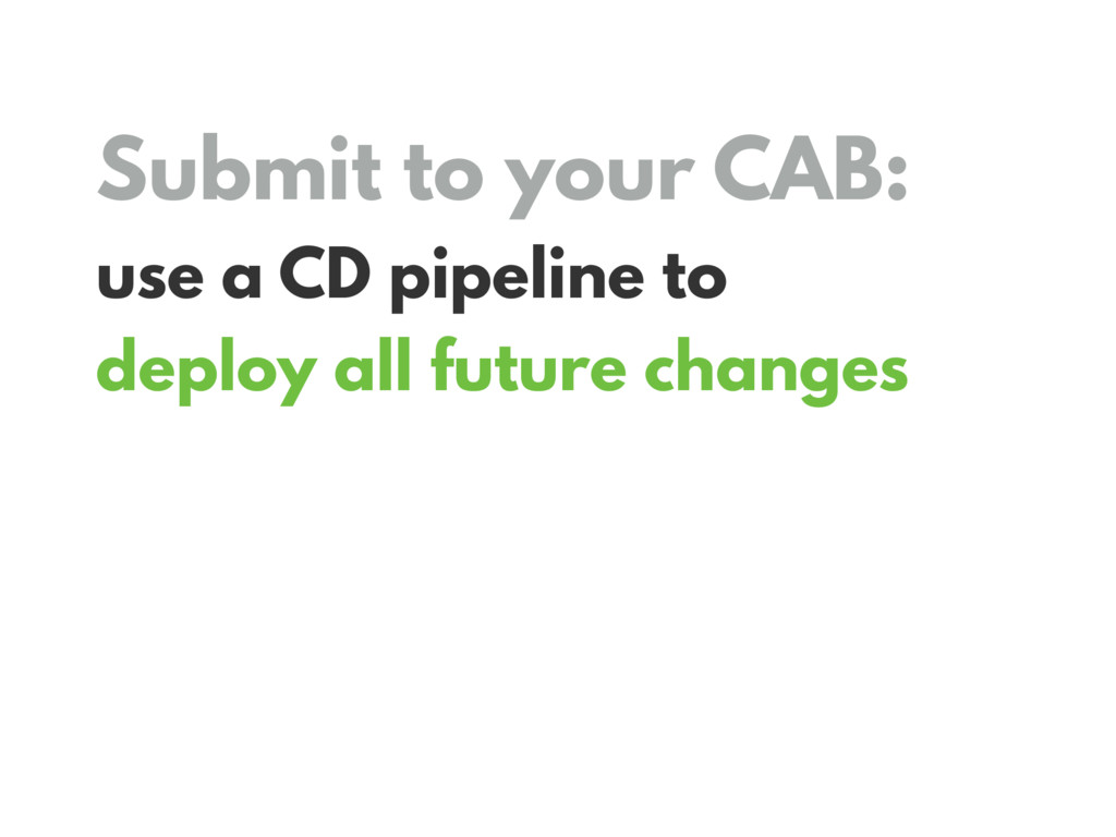 Submit to your CAB: use a CD pipeline to deploy...