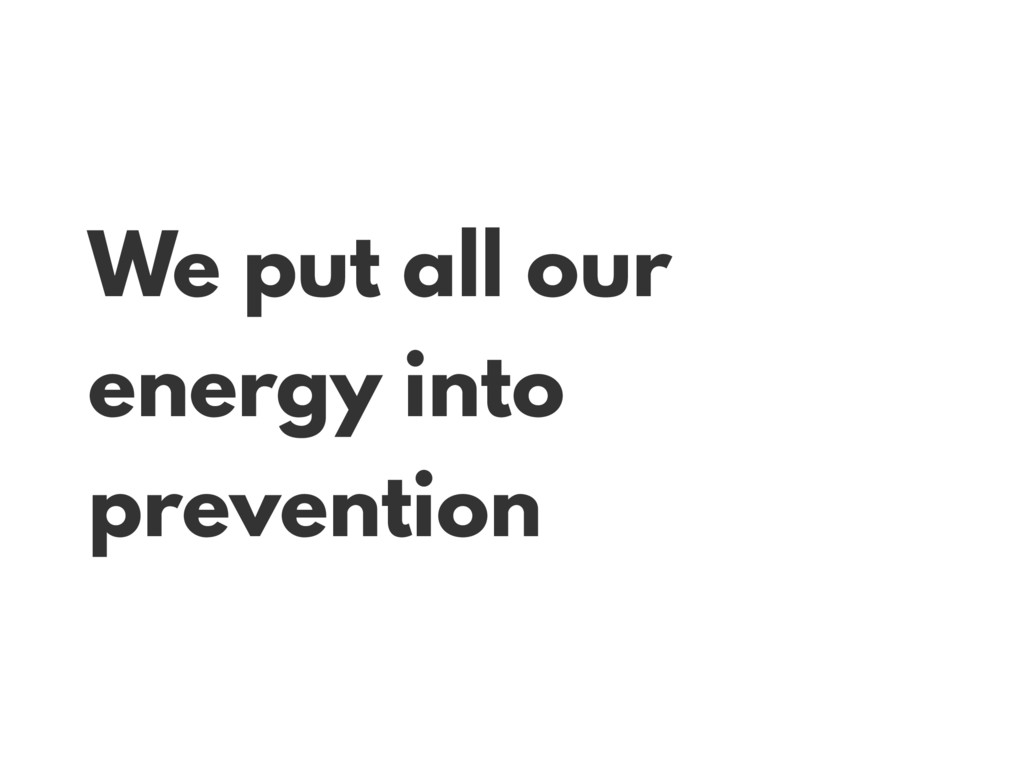 We put all our energy into prevention