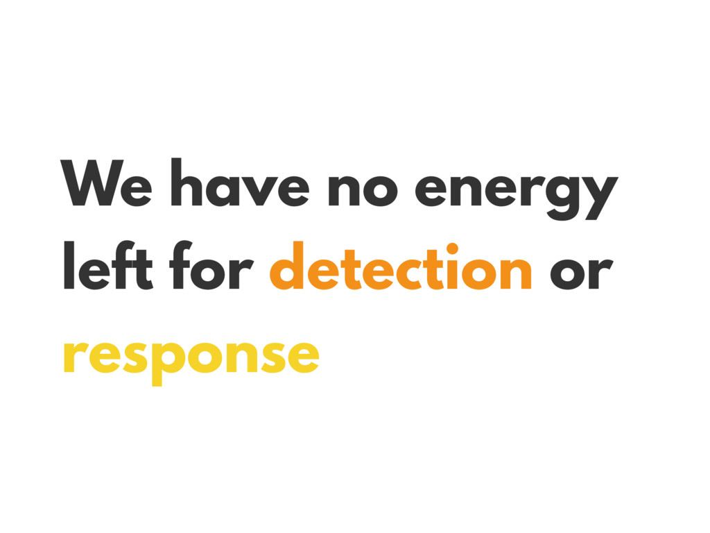 We have no energy left for detection or response