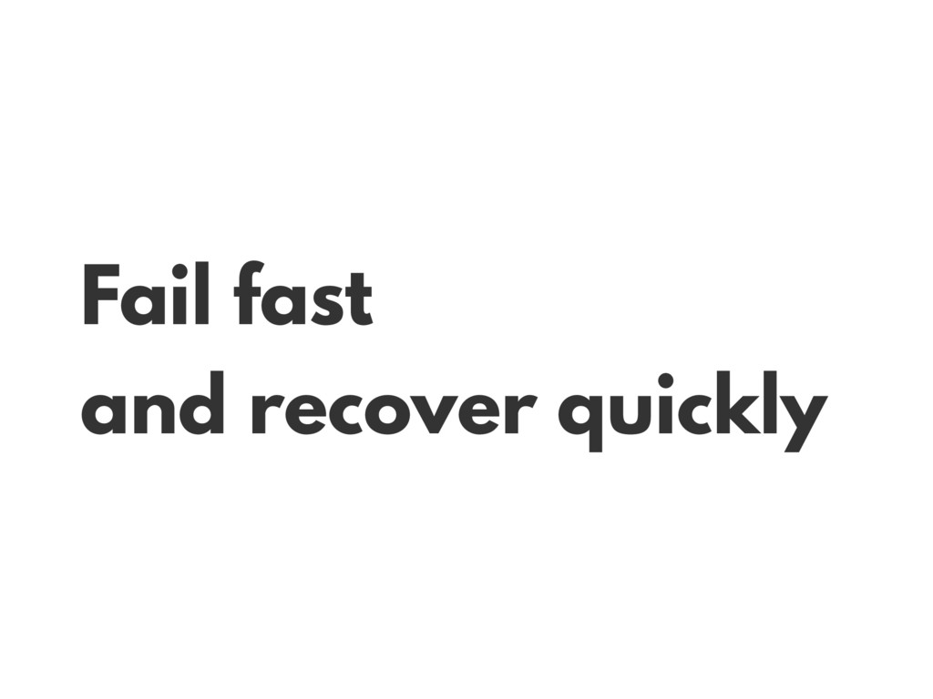 Fail fast and recover quickly