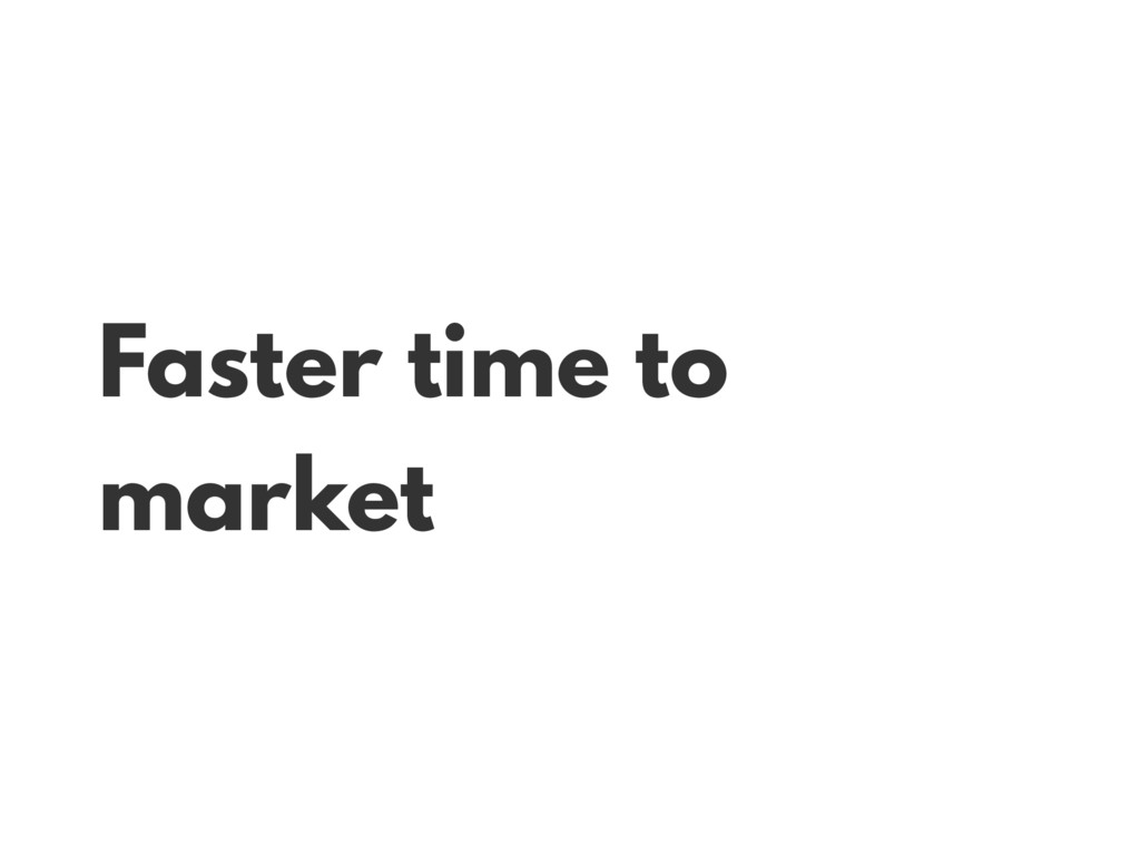 Faster time to market