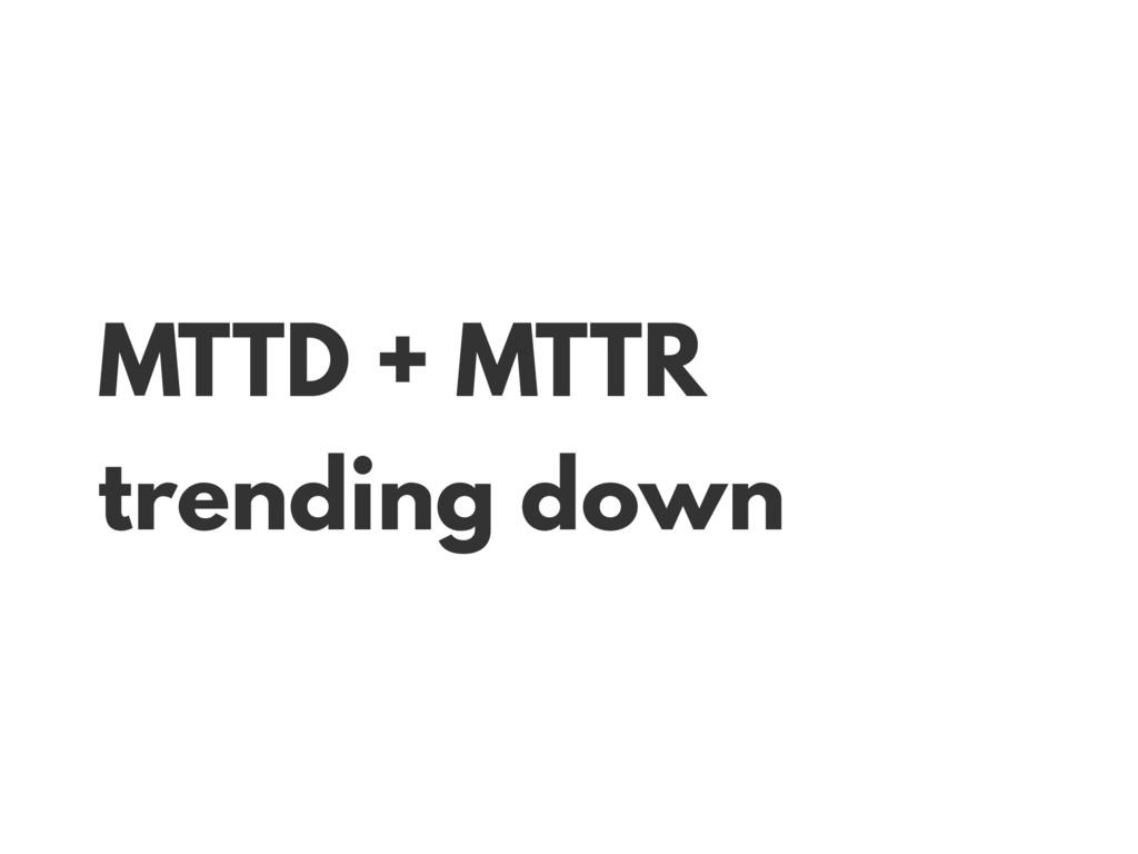 MTTD + MTTR trending down