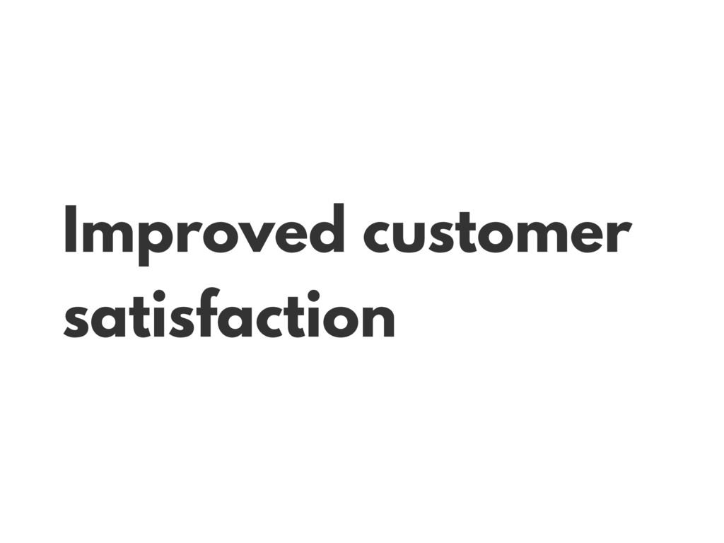 Improved customer satisfaction