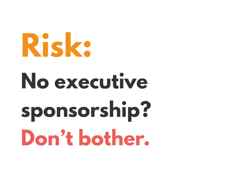 Risk: No executive sponsorship? Don't bother.