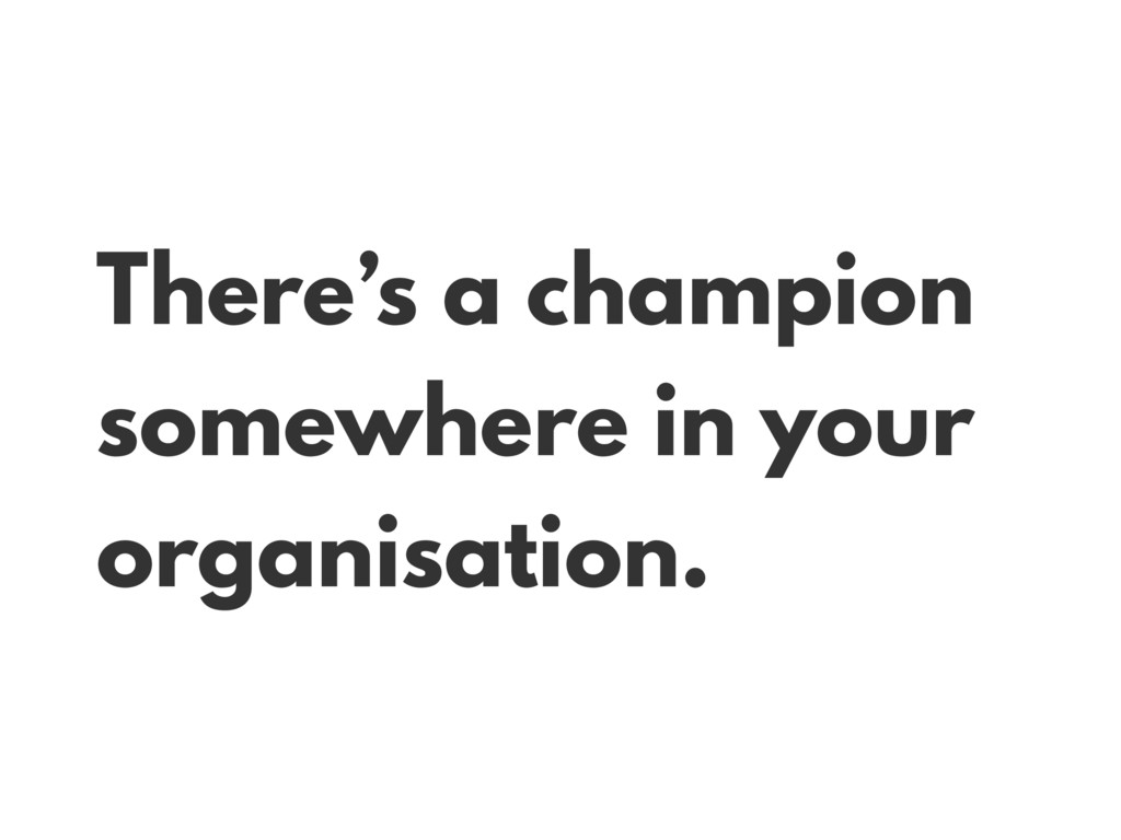 There's a champion somewhere in your organisati...