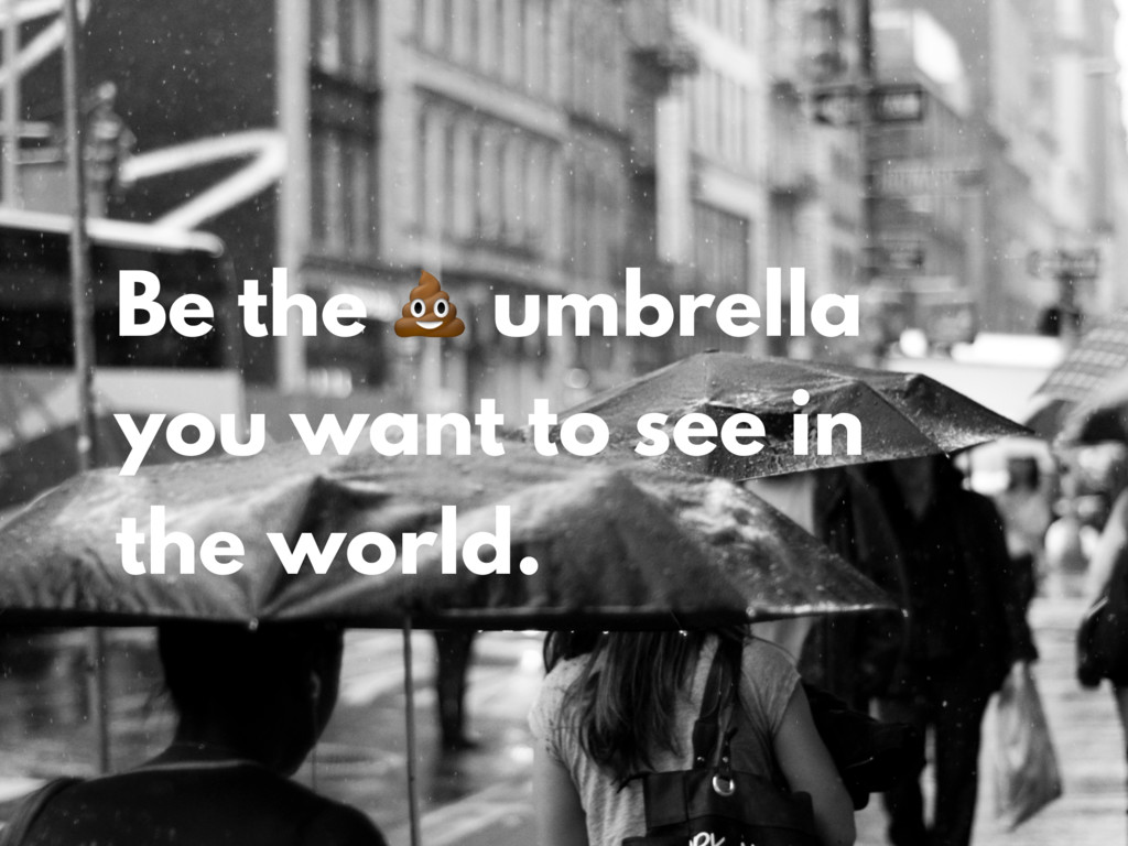 Be the  umbrella you want to see in the world.