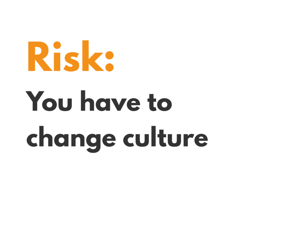 Risk: You have to change culture