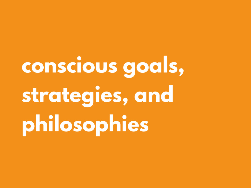 conscious goals, strategies, and philosophies