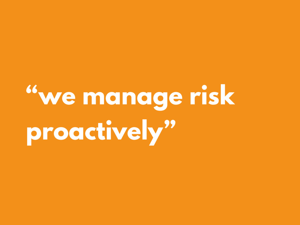"""we manage risk proactively"""