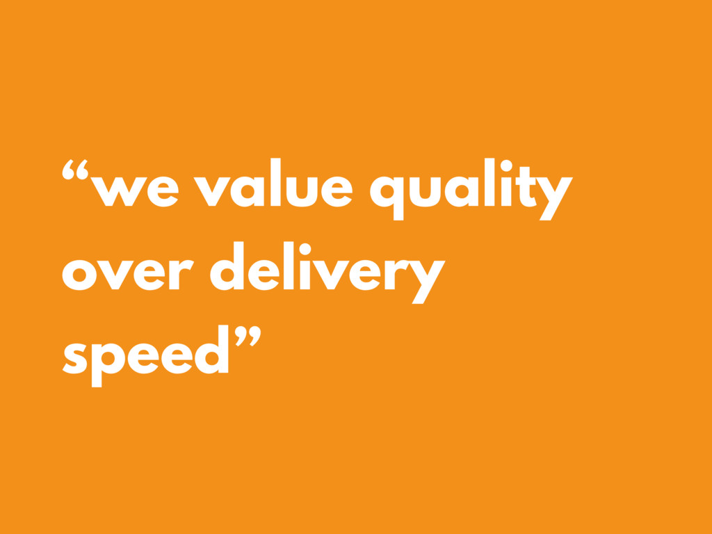 """we value quality over delivery speed"""