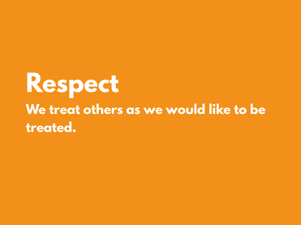 Respect We treat others as we would like to be ...