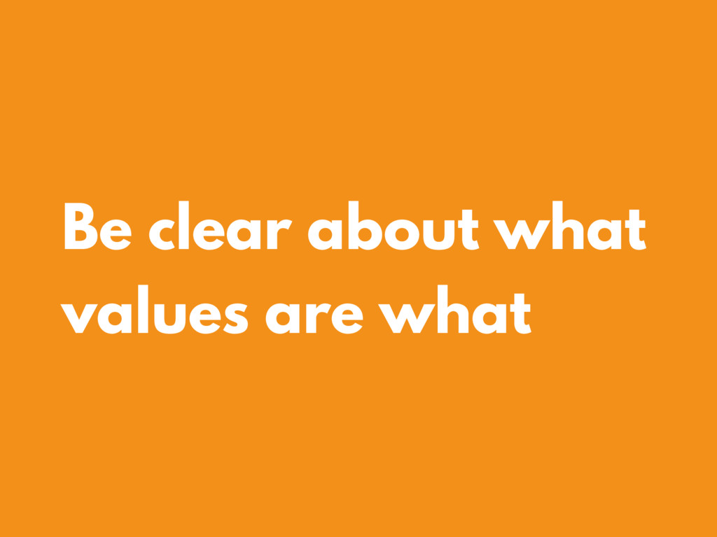 Be clear about what values are what
