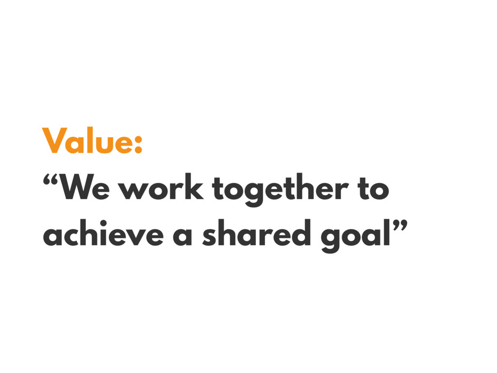 "Value: ""We work together to achieve a shared go..."
