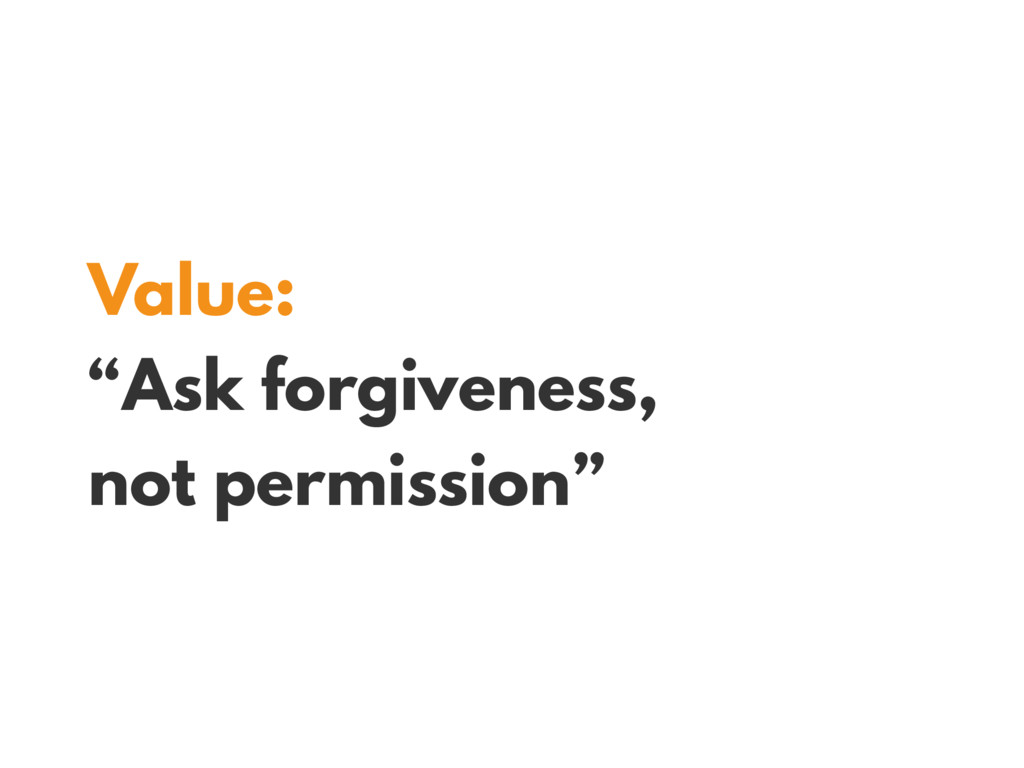 "Value: ""Ask forgiveness, not permission"""