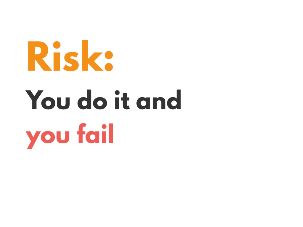 Risk: You do it and you fail