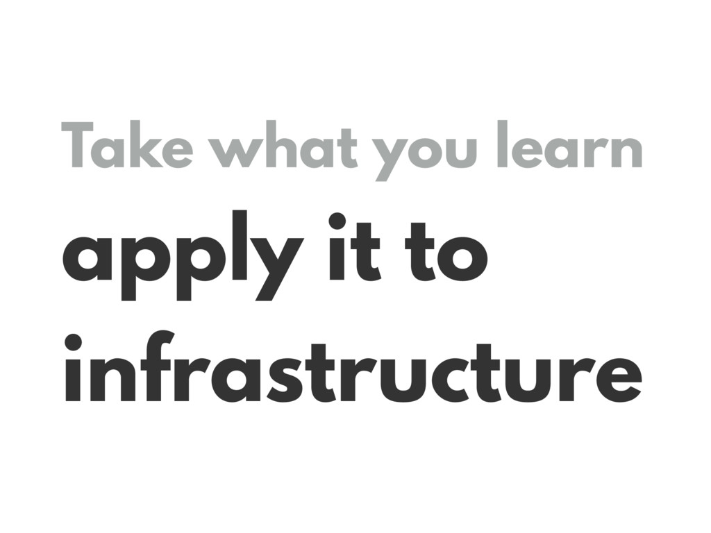 Take what you learn apply it to infrastructure