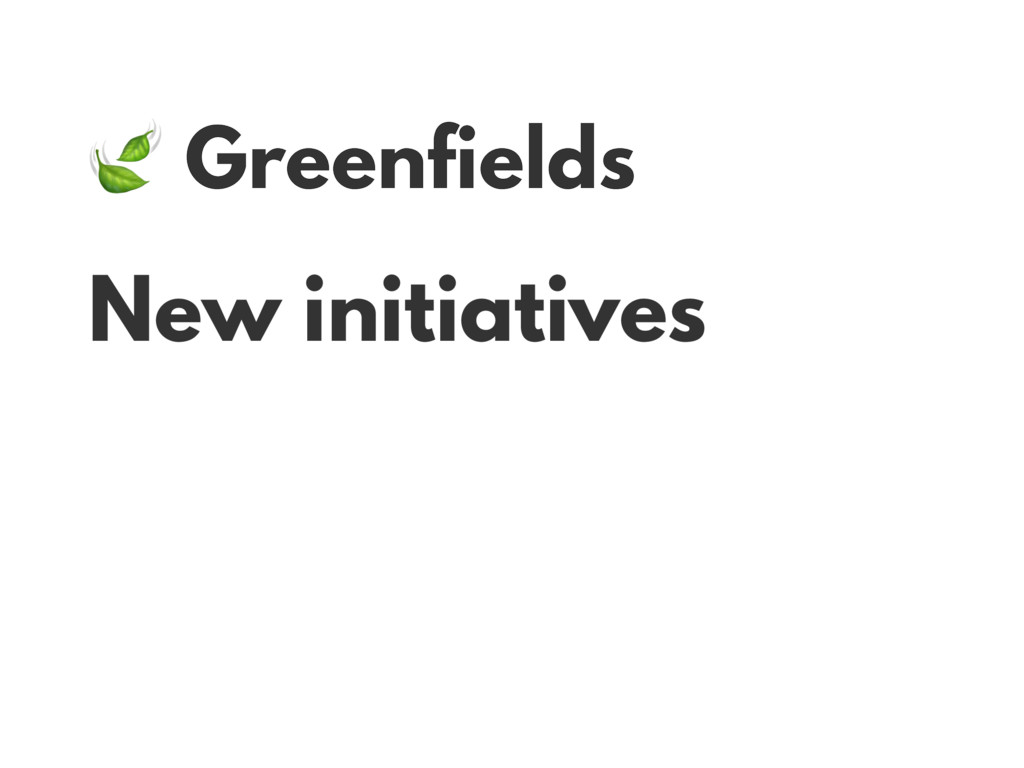 Greenfields New initiatives