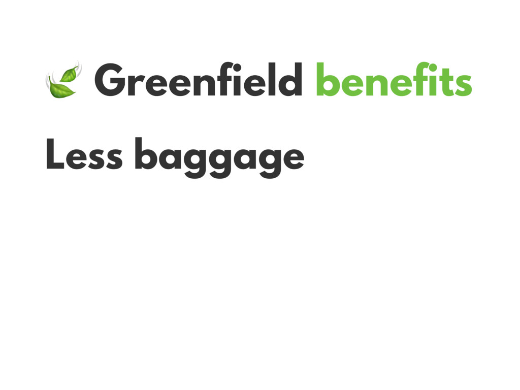 Greenfield benefits Less baggage